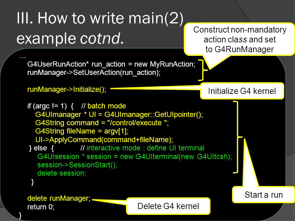 III. How to write main(2) example cotnd. … G4UserRunAction* run_action = new MyRunAction; runManager->SetUserAction(run_action); runManager->Initializ