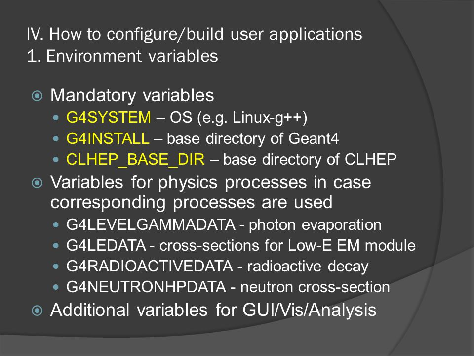 IV. How to configure/build user applications 1. Environment variables  Mandatory variables G4SYSTEM – OS (e.g. Linux-g++) G4INSTALL – base directory