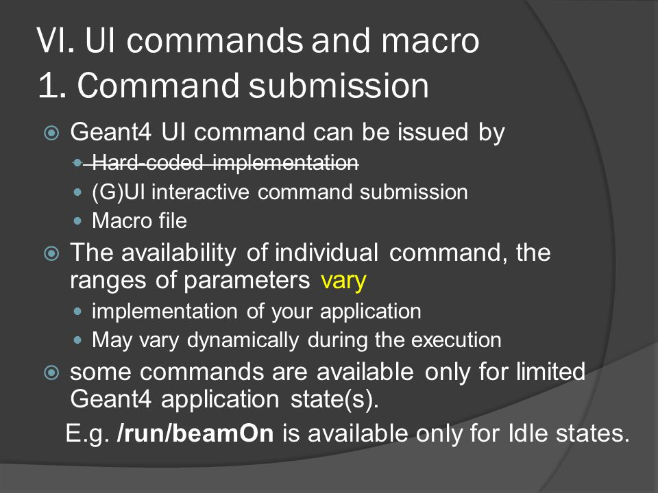 VI. UI commands and macro 1. Command submission  Geant4 UI command can be issued by Hard-coded implementation (G)UI interactive command submission Ma