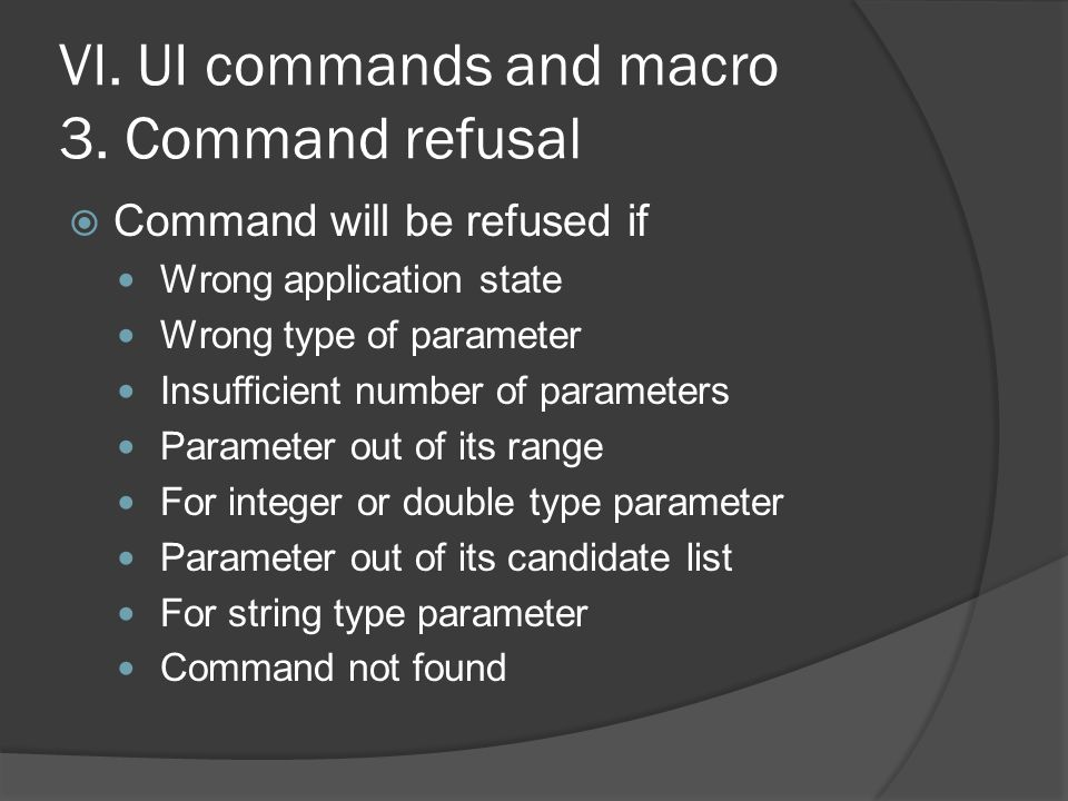 VI. UI commands and macro 3. Command refusal  Command will be refused if Wrong application state Wrong type of parameter Insufficient number of param
