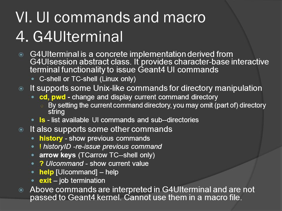 VI. UI commands and macro 4. G4UIterminal  G4UIterminal is a concrete implementation derived from G4UIsession abstract class. It provides character-b