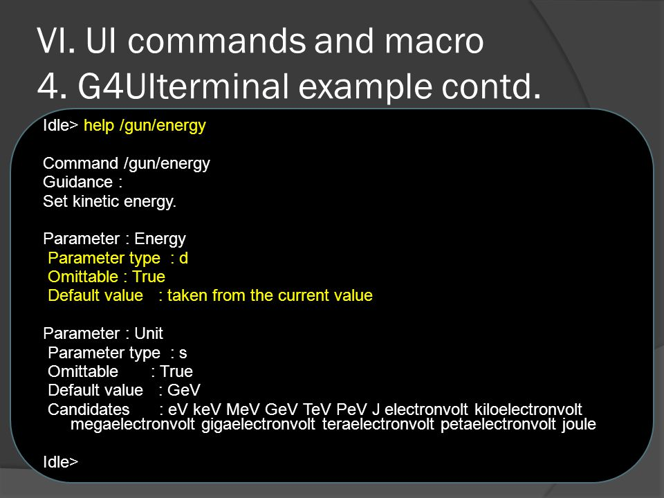 VI. UI commands and macro 4. G4UIterminal example contd. Idle> help /gun/energy Command /gun/energy Guidance : Set kinetic energy. Parameter : Energy