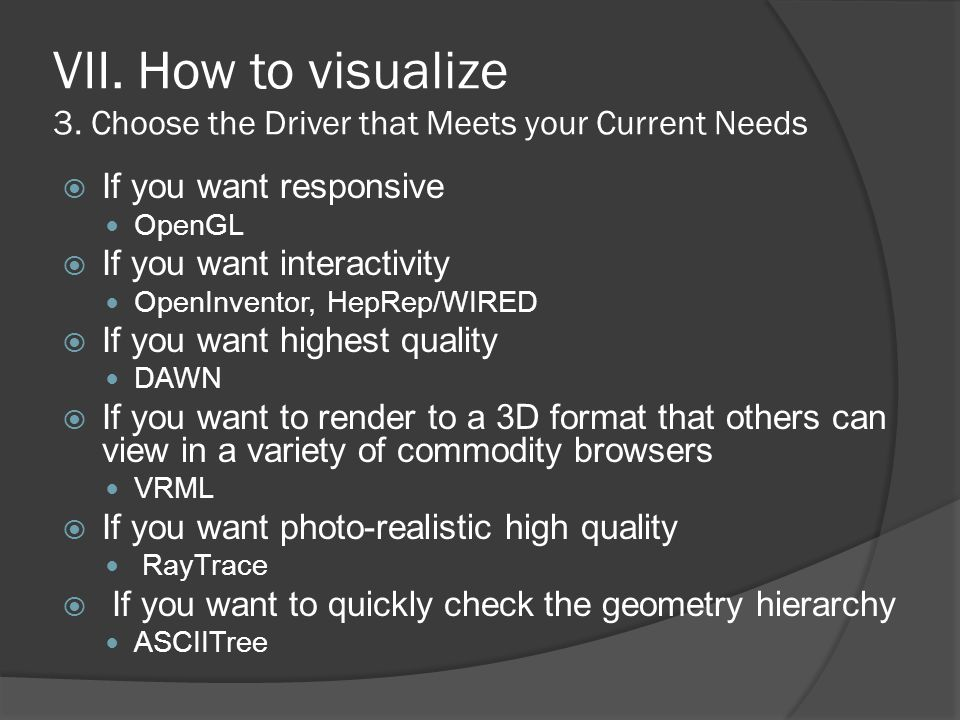 VII. How to visualize 3. Choose the Driver that Meets your Current Needs  If you want responsive OpenGL  If you want interactivity OpenInventor, Hep