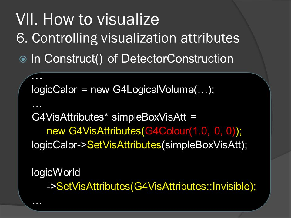 VII. How to visualize 6. Controlling visualization attributes  In Construct() of DetectorConstruction … logicCalor = new G4LogicalVolume(…); … G4VisA