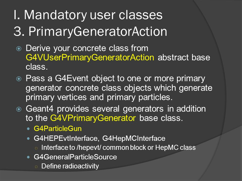 I. Mandatory user classes 3. PrimaryGeneratorAction  Derive your concrete class from G4VUserPrimaryGeneratorAction abstract base class.  Pass a G4Ev