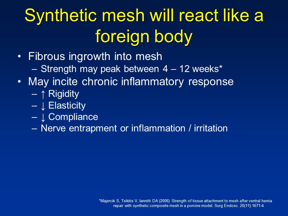 Synthetic mesh will react like a foreign body Fibrous ingrowth into mesh –Strength may peak between 4 – 12 weeks* May incite chronic inflammatory response –↑ Rigidity –↓ Elasticity –↓ Compliance –Nerve entrapment or inflammation / irritation *Majercik S, Tsikitis V, Iannitti DA (2006) Strength of tissue attachment to mesh after ventral hernia repair with synthetic composite mesh in a porcine model.