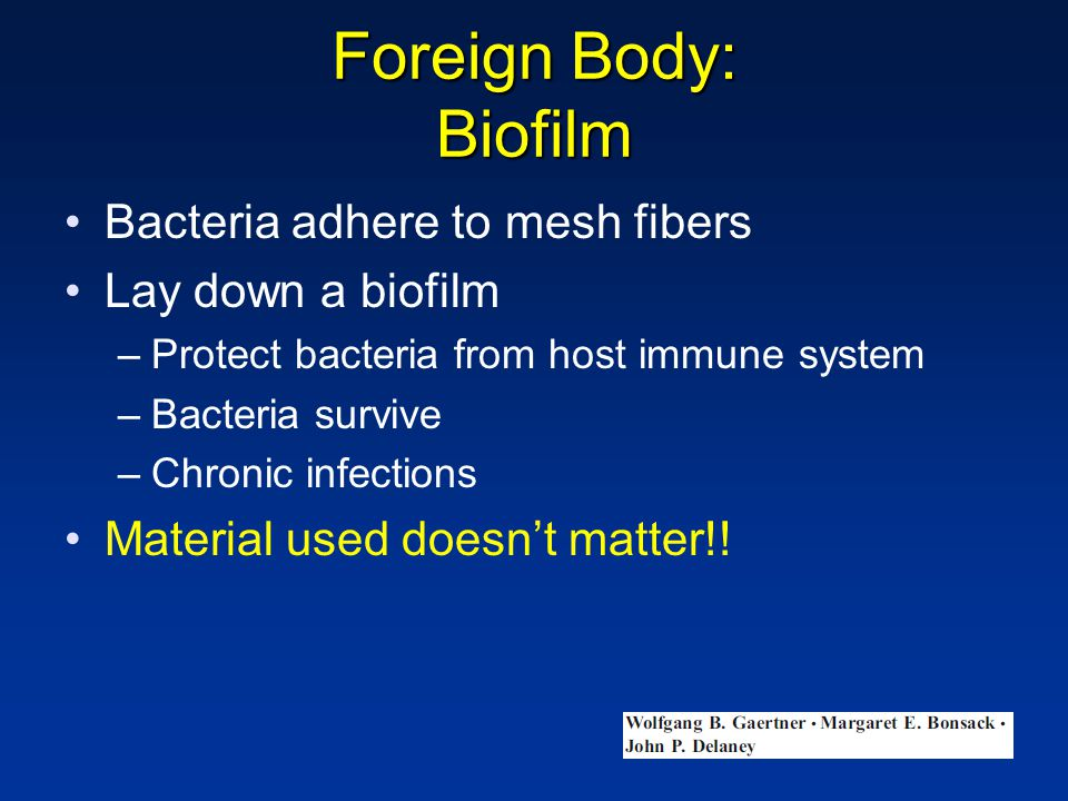 Foreign Body: Biofilm Bacteria adhere to mesh fibers Lay down a biofilm –Protect bacteria from host immune system –Bacteria survive –Chronic infections Material used doesn't matter!!