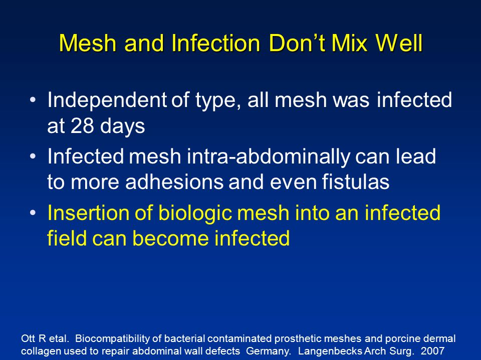 Mesh and Infection Don't Mix Well Independent of type, all mesh was infected at 28 days Infected mesh intra-abdominally can lead to more adhesions and even fistulas Insertion of biologic mesh into an infected field can become infected Ott R etal.
