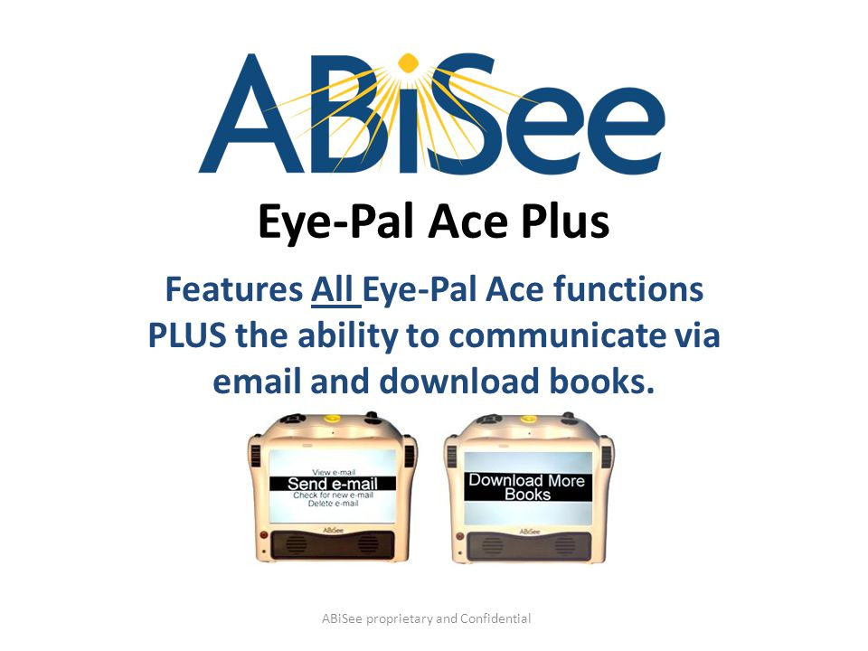 Eye-Pal Ace Plus Features All Eye-Pal Ace functions PLUS the ability to communicate via email and download books. ABiSee proprietary and Confidential