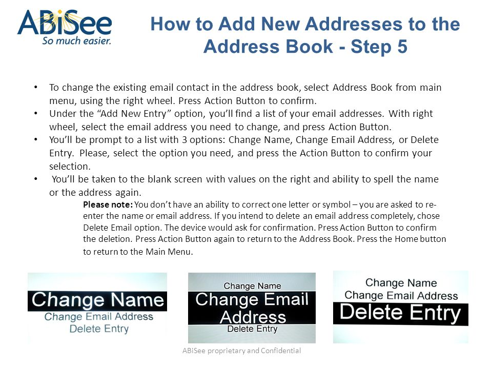 ABiSee proprietary and Confidential To change the existing email contact in the address book, select Address Book from main menu, using the right wheel.