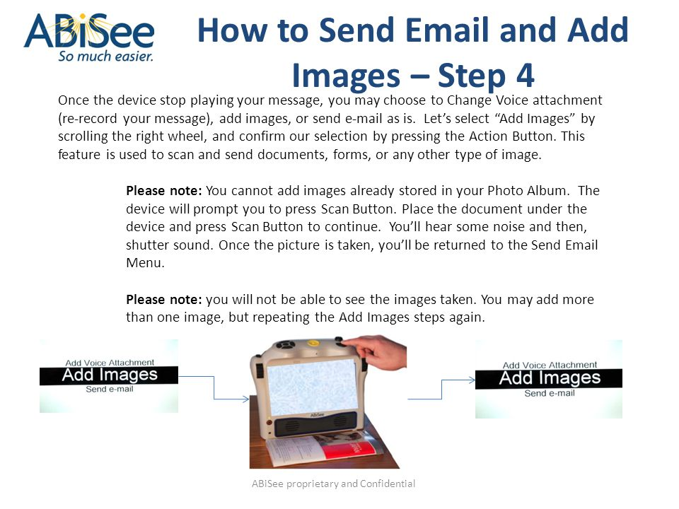 ABiSee proprietary and Confidential How to Send Email and Add Images – Step 4 Once the device stop playing your message, you may choose to Change Voice attachment (re-record your message), add images, or send e-mail as is.