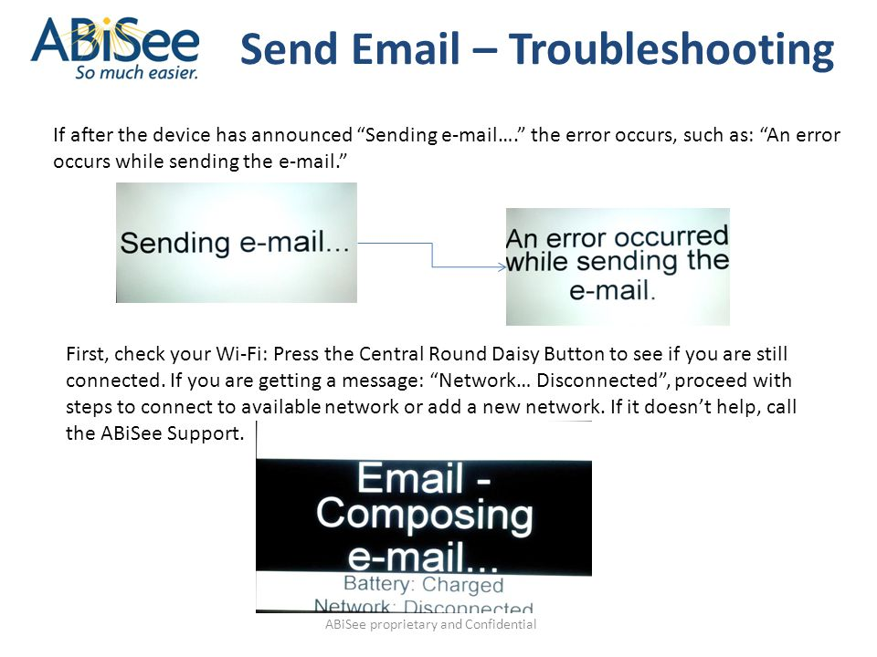 ABiSee proprietary and Confidential Send Email – Troubleshooting If after the device has announced Sending e-mail…. the error occurs, such as: An error occurs while sending the e-mail. First, check your Wi-Fi: Press the Central Round Daisy Button to see if you are still connected.
