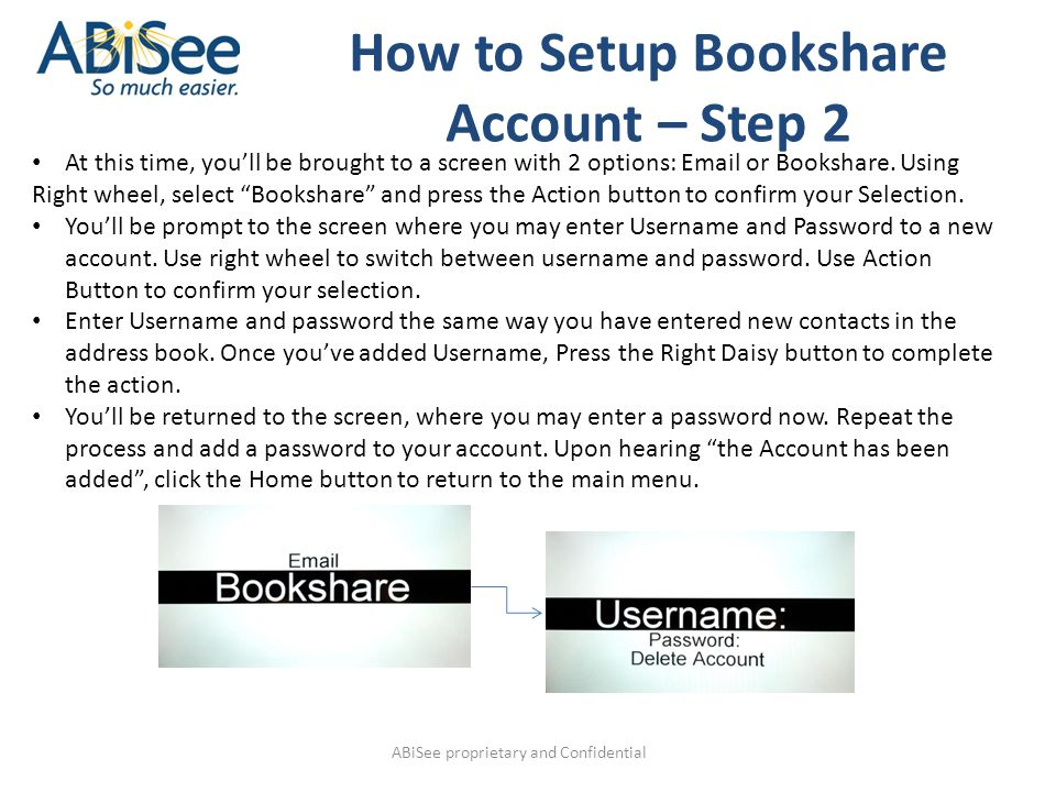 "ABiSee proprietary and Confidential At this time, you'll be brought to a screen with 2 options: Email or Bookshare. Using Right wheel, select ""Booksha"