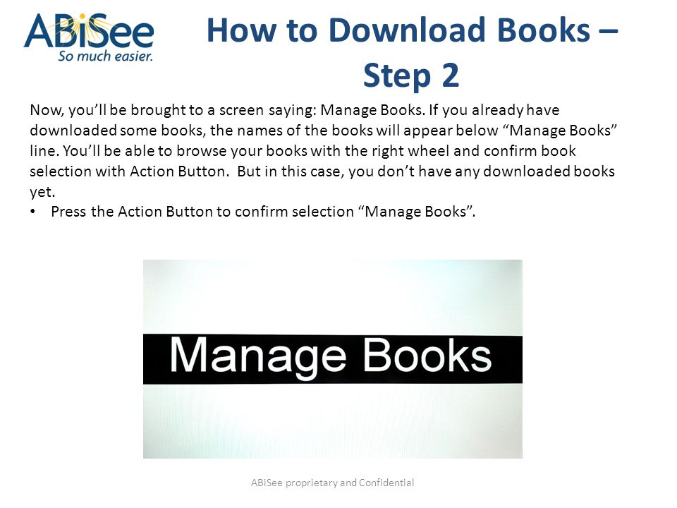 ABiSee proprietary and Confidential How to Download Books – Step 2 Now, you'll be brought to a screen saying: Manage Books. If you already have downlo