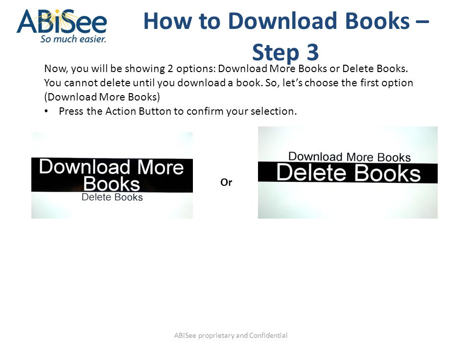 ABiSee proprietary and Confidential How to Download Books – Step 3 Now, you will be showing 2 options: Download More Books or Delete Books.