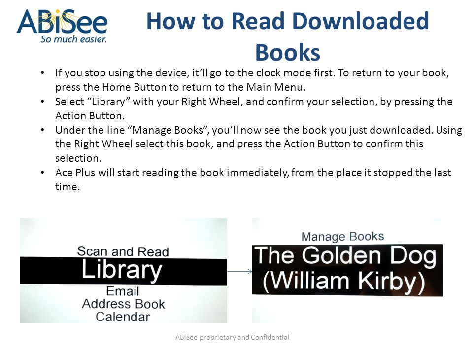 ABiSee proprietary and Confidential How to Read Downloaded Books If you stop using the device, it'll go to the clock mode first. To return to your boo