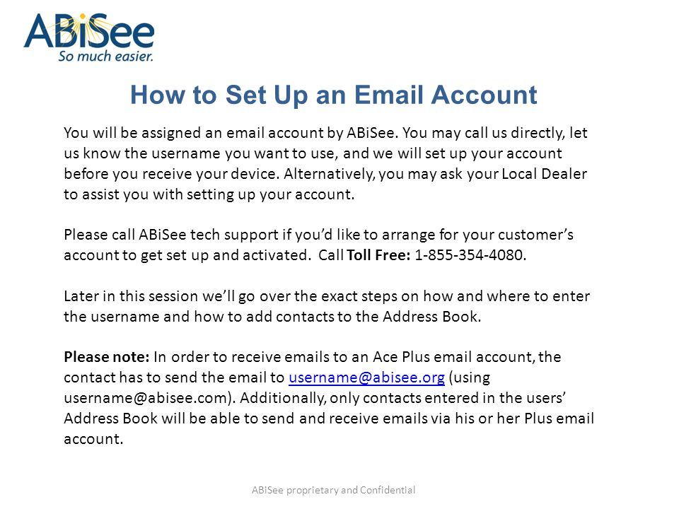 How to Set Up an Email Account ABiSee proprietary and Confidential You will be assigned an email account by ABiSee. You may call us directly, let us k