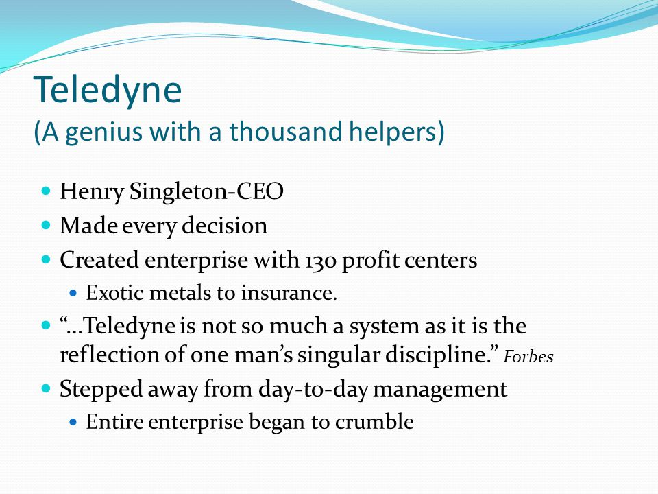 Teledyne (A genius with a thousand helpers) Henry Singleton-CEO Made every decision Created enterprise with 130 profit centers Exotic metals to insura