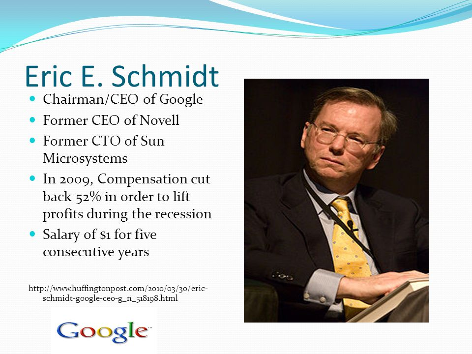 Eric E. Schmidt Chairman/CEO of Google Former CEO of Novell Former CTO of Sun Microsystems In 2009, Compensation cut back 52% in order to lift profits
