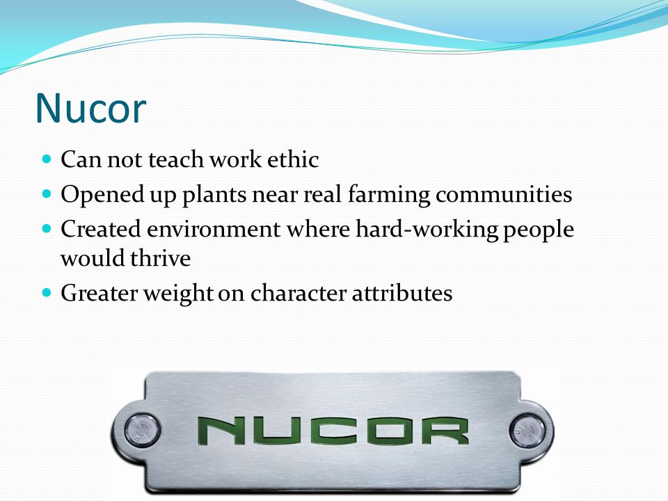 Nucor Can not teach work ethic Opened up plants near real farming communities Created environment where hard-working people would thrive Greater weigh
