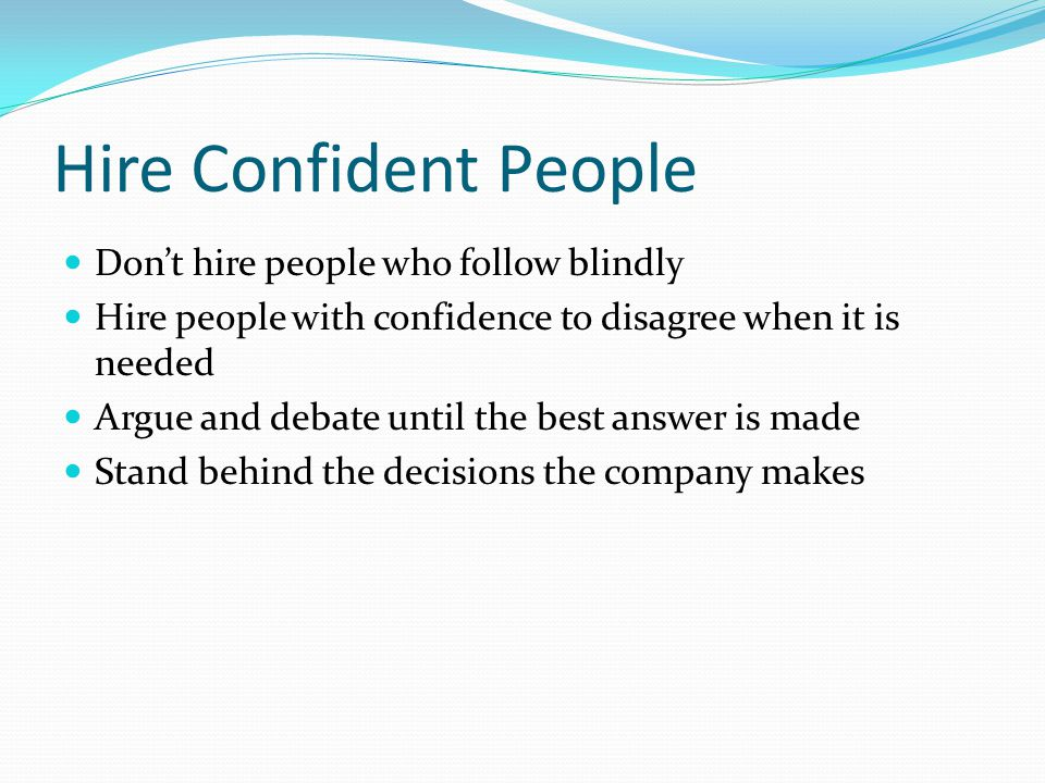 Hire Confident People Don't hire people who follow blindly Hire people with confidence to disagree when it is needed Argue and debate until the best a