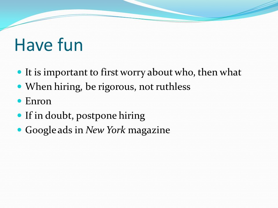 Have fun It is important to first worry about who, then what When hiring, be rigorous, not ruthless Enron If in doubt, postpone hiring Google ads in N