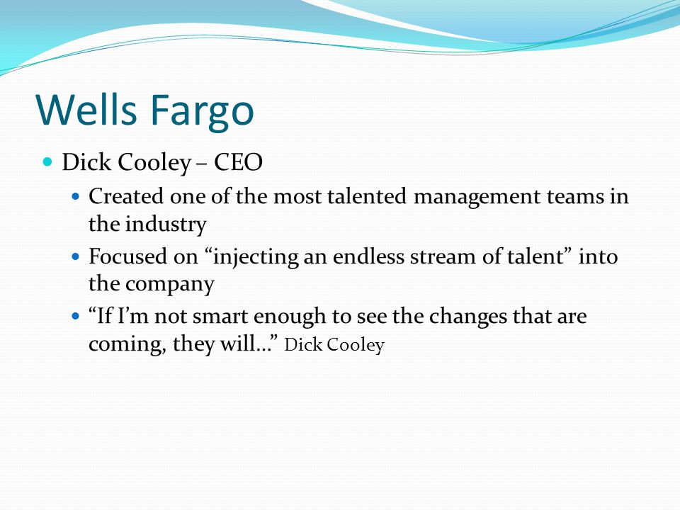 "Wells Fargo Dick Cooley – CEO Created one of the most talented management teams in the industry Focused on ""injecting an endless stream of talent"" int"
