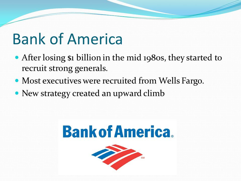 Bank of America After losing $1 billion in the mid 1980s, they started to recruit strong generals. Most executives were recruited from Wells Fargo. Ne