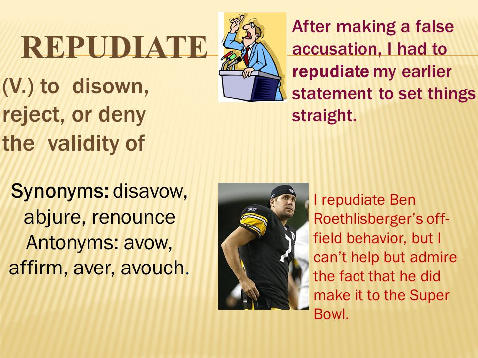 REPUDIATE (V.) to disown, reject, or deny the validity of After making a false accusation, I had to repudiate my earlier statement to set things strai