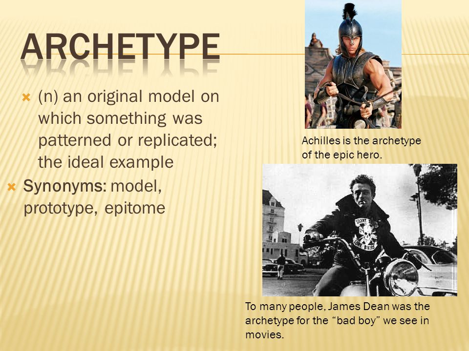  (n) an original model on which something was patterned or replicated; the ideal example  Synonyms: model, prototype, epitome Achilles is the archet