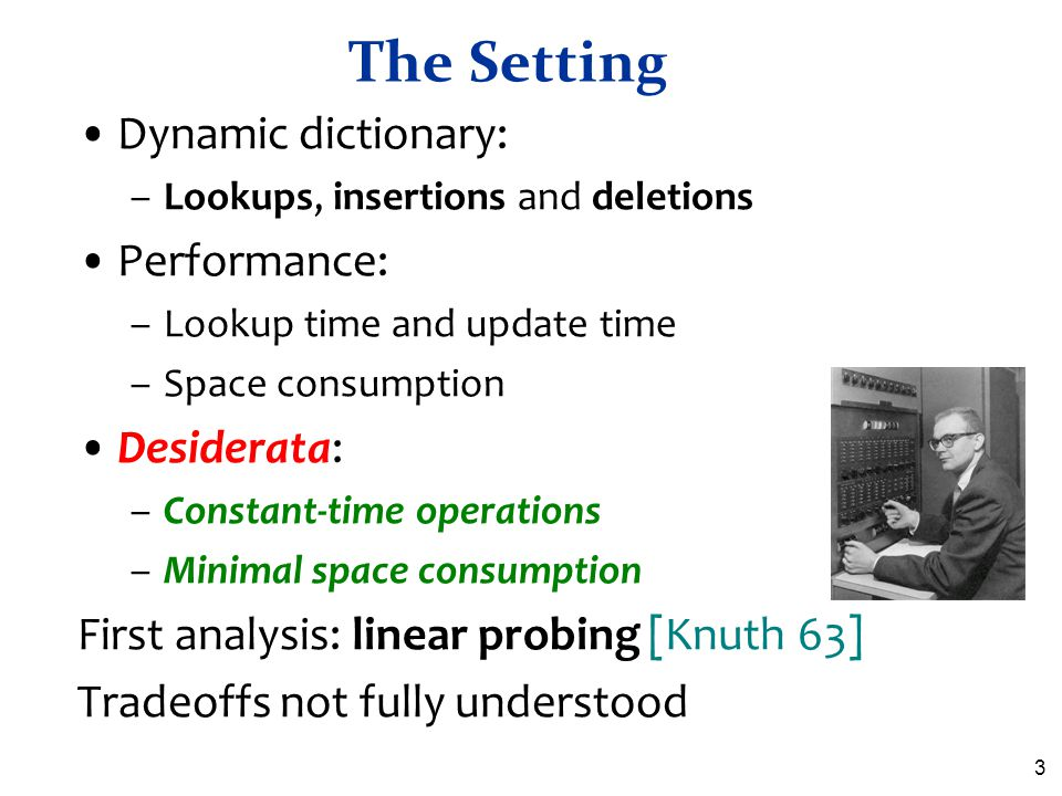 3 The Setting Dynamic dictionary: –Lookups, insertions and deletions Performance: –Lookup time and update time –Space consumption Desiderata: –Constan