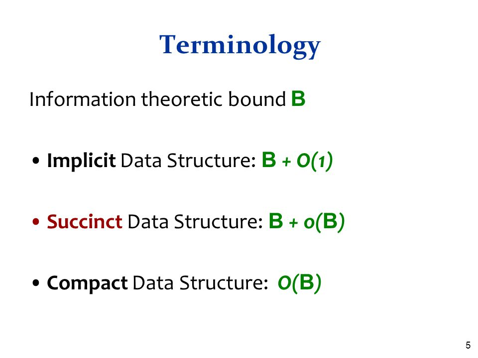 Terminology Information theoretic bound B Implicit Data Structure: B + O(1) Succinct Data Structure: B + o( B ) Compact Data Structure: O( B ) 5