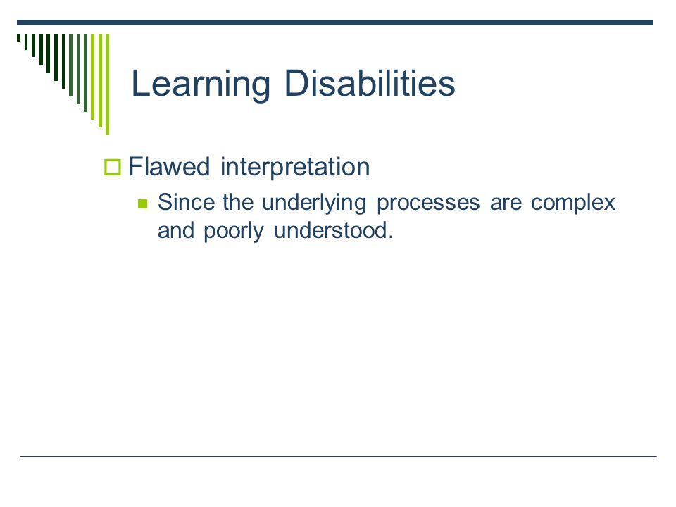 Learning Disabilities  Flawed interpretation Since the underlying processes are complex and poorly understood.