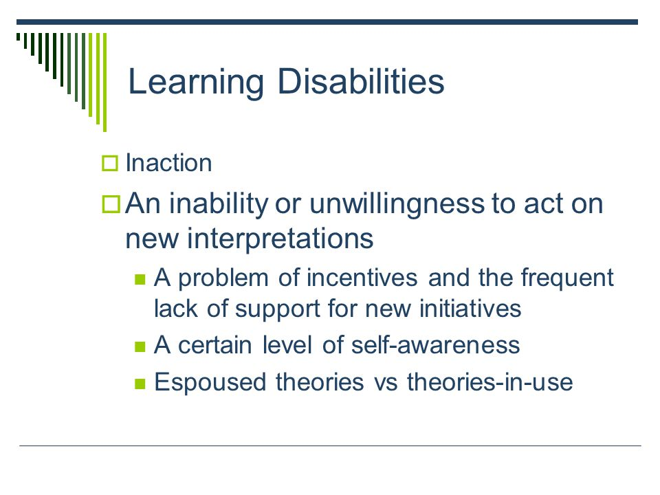 Learning Disabilities  Inaction  An inability or unwillingness to act on new interpretations A problem of incentives and the frequent lack of support for new initiatives A certain level of self-awareness Espoused theories vs theories-in-use