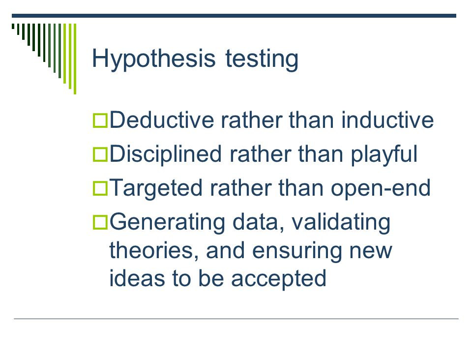 Deductive rather than inductive  Disciplined rather than playful  Targeted rather than open-end  Generating data, validating theories, and ensuring new ideas to be accepted Hypothesis testing
