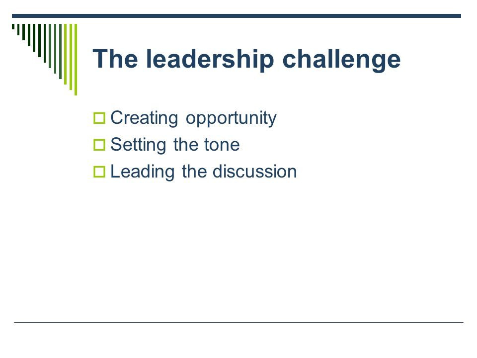 The leadership challenge  Creating opportunity  Setting the tone  Leading the discussion