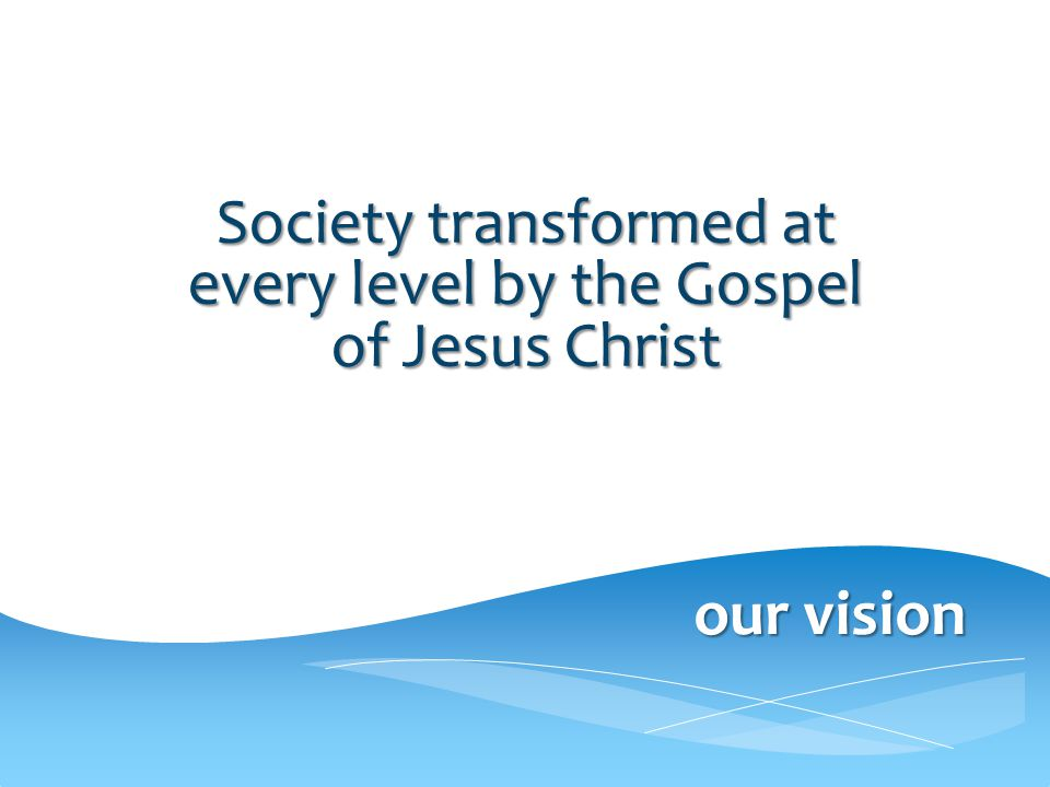 our vision VISION Society transformed at every level by the Gospel of Jesus Christ