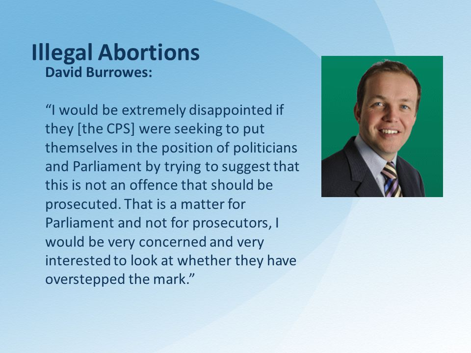 Illegal Abortions David Burrowes: I would be extremely disappointed if they [the CPS] were seeking to put themselves in the position of politicians and Parliament by trying to suggest that this is not an offence that should be prosecuted.