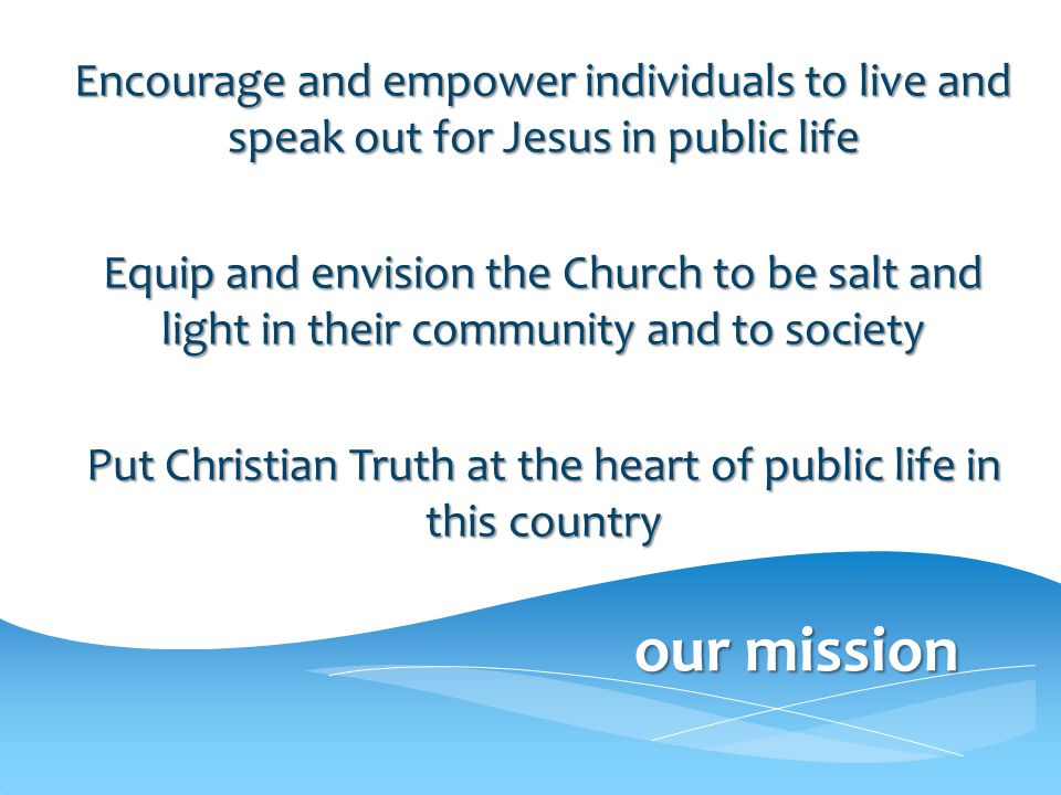 our mission Encourage and empower individuals to live and speak out for Jesus in public life Equip and envision the Church to be salt and light in their community and to society Put Christian Truth at the heart of public life in this country