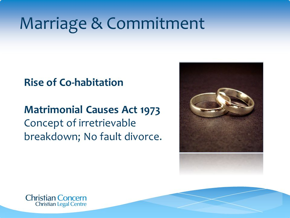 Marriage & Commitment Rise of Co-habitation Matrimonial Causes Act 1973 Concept of irretrievable breakdown; No fault divorce.