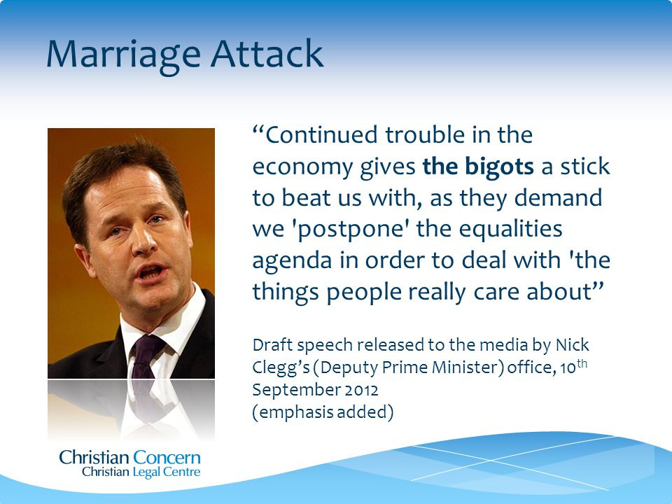Marriage Attack Continued trouble in the economy gives the bigots a stick to beat us with, as they demand we postpone the equalities agenda in order to deal with the things people really care about Draft speech released to the media by Nick Clegg's (Deputy Prime Minister) office, 10 th September 2012 (emphasis added)