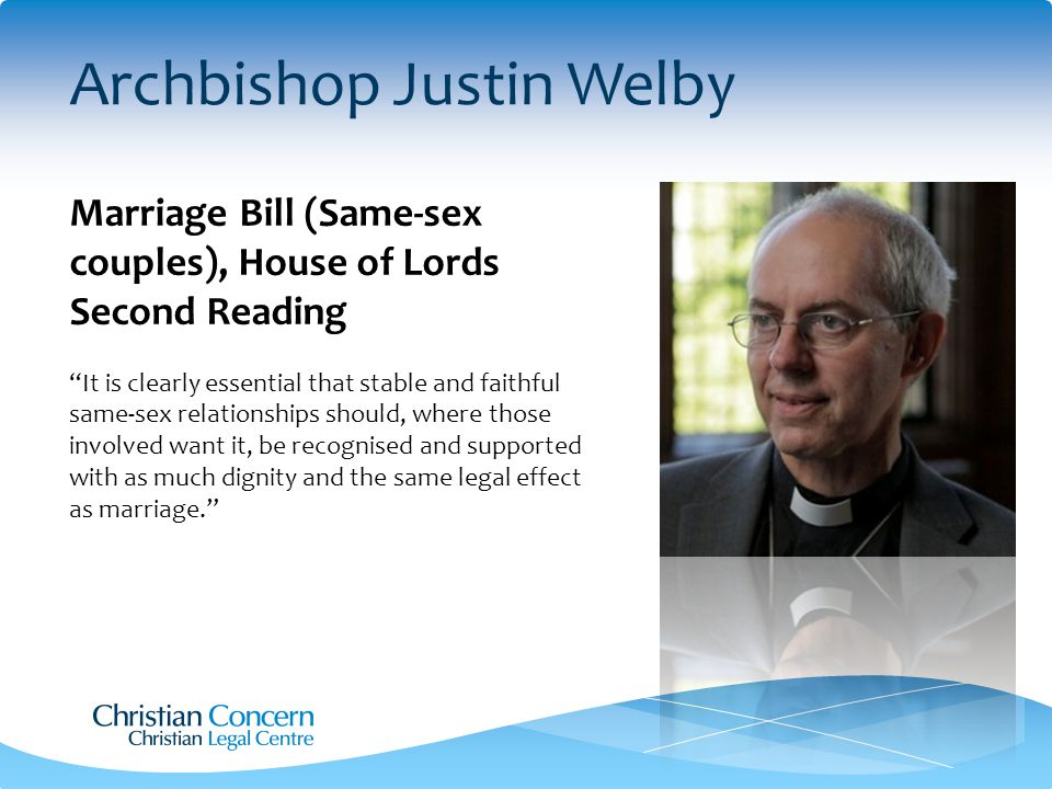 Archbishop Justin Welby Marriage Bill (Same-sex couples), House of Lords Second Reading It is clearly essential that stable and faithful same-sex relationships should, where those involved want it, be recognised and supported with as much dignity and the same legal effect as marriage.
