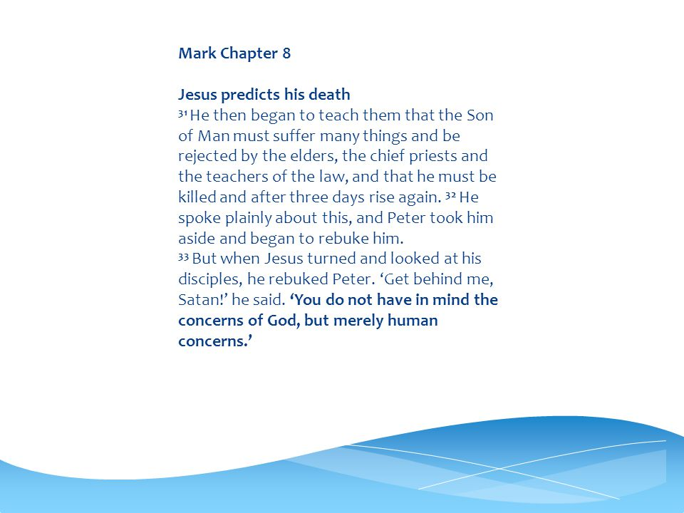 Mark Chapter 8 Jesus predicts his death 31 He then began to teach them that the Son of Man must suffer many things and be rejected by the elders, the chief priests and the teachers of the law, and that he must be killed and after three days rise again.