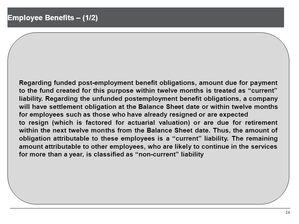 Employee Benefits – (1/2) 24 Regarding funded post-employment benefit obligations, amount due for payment to the fund created for this purpose within twelve months is treated as current liability.