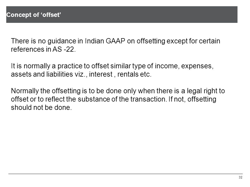 Concept of 'offset' 32 There is no guidance in Indian GAAP on offsetting except for certain references in AS -22.