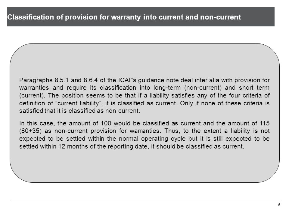 "Classification of provision for warranty into current and non-current 6 Paragraphs 8.5.1 and 8.6.4 of the ICAI "" s guidance note deal inter alia with provision for warranties and require its classification into long-term (non-current) and short term (current)."