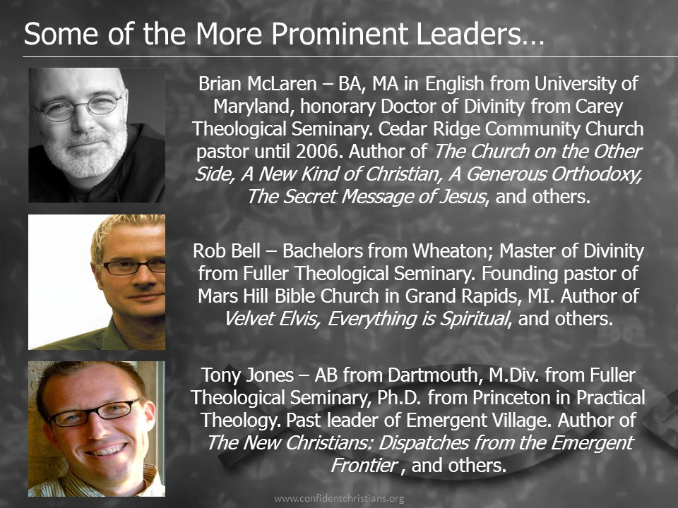 Some of the More Prominent Leaders… Brian McLaren – BA, MA in English from University of Maryland, honorary Doctor of Divinity from Carey Theological