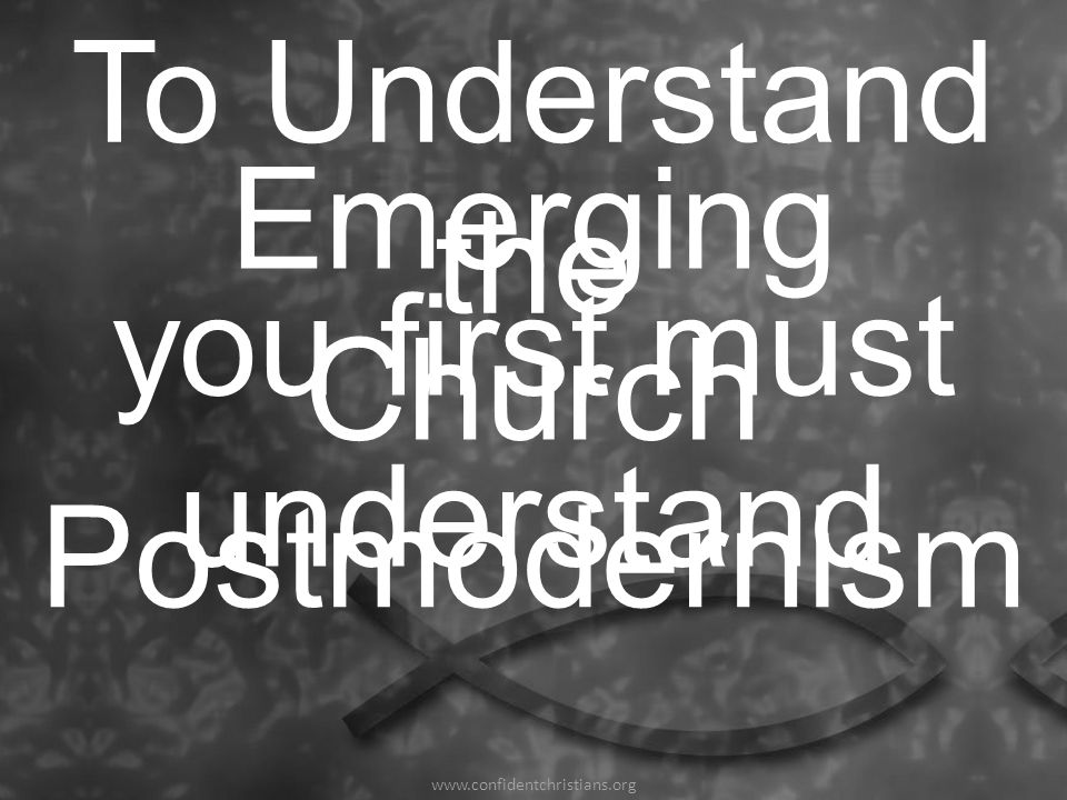 To Understand the you first must understand Emerging Church www.confidentchristians.org Postmodernism