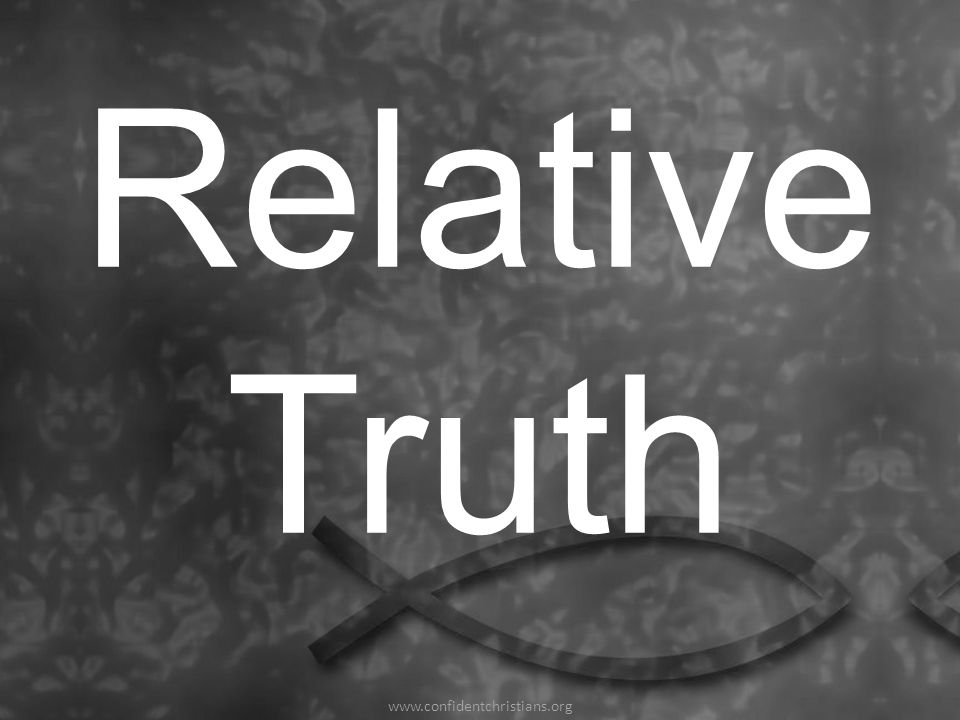 Relative Truth www.confidentchristians.org