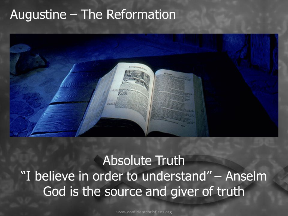 "Augustine – The Reformation Absolute Truth ""I believe in order to understand"" – Anselm God is the source and giver of truth"